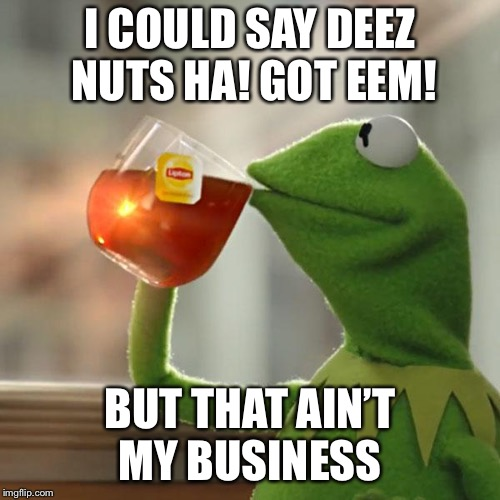 But Thats None Of My Business Meme | I COULD SAY DEEZ NUTS HA! GOT EEM! BUT THAT AIN'T MY BUSINESS | image tagged in memes,but thats none of my business,kermit the frog | made w/ Imgflip meme maker