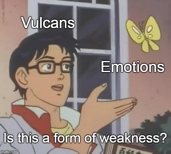 Pretty much I guess | Vulcans Emotions Is this a form of weakness? | image tagged in memes,is this a pigeon,star trek,vulcan,emotions,curry2017 | made w/ Imgflip meme maker