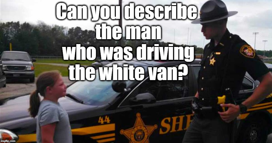 Can you describe the man who was driving the white van? | made w/ Imgflip meme maker