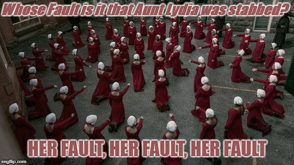The Handmaid's Tale - Aunt Lydia | Whose Fault is it that Aunt Lydia was stabbed? HER FAULT, HER FAULT, HER FAULT | image tagged in meme,the handmaid's tale,aunt lydia,emily's revenge,tv show,dark humor | made w/ Imgflip meme maker