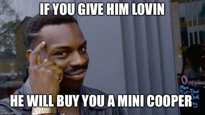 Roll Safe Think About It Meme | IF YOU GIVE HIM LOVIN HE WILL BUY YOU A MINI COOPER | image tagged in memes,roll safe think about it | made w/ Imgflip meme maker