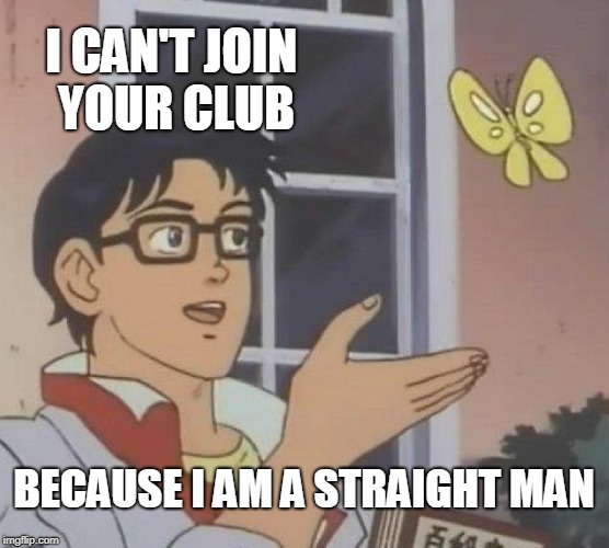 Is This A Pigeon Meme | I CAN'T JOIN YOUR CLUB BECAUSE I AM A STRAIGHT MAN | image tagged in memes,is this a pigeon | made w/ Imgflip meme maker