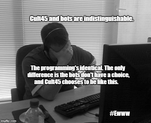 Programmer Facepalm | Cult45 and bots are indistinguishable. The programming's identical. The only difference is the bots don't have a choice, and Cult45 chooses  | image tagged in cult45,trump,bots | made w/ Imgflip meme maker