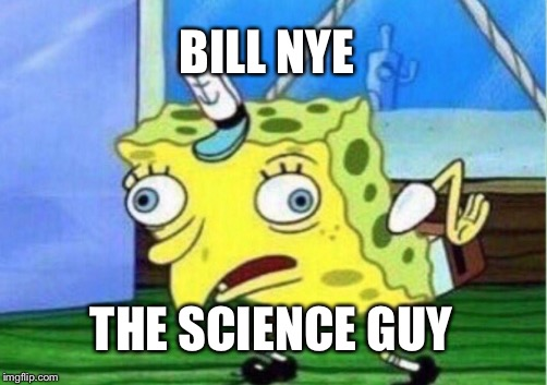 BILL NYE THE SCIENCE GUY | image tagged in memes,mocking spongebob | made w/ Imgflip meme maker