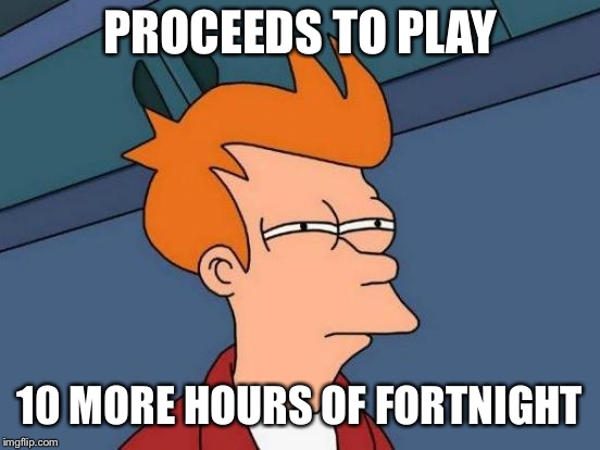PROCEEDS TO PLAY 10 MORE HOURS OF FORTNIGHT | image tagged in memes,futurama fry | made w/ Imgflip meme maker