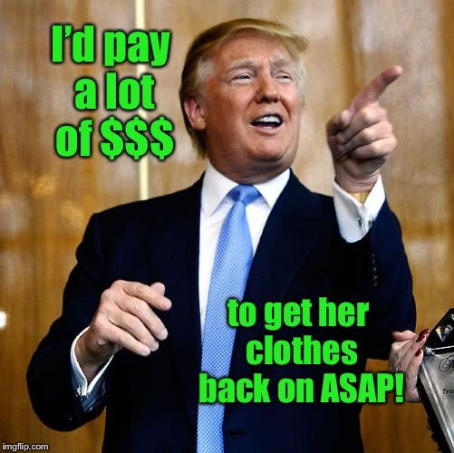 Donal Trump Birthday | I'd pay a lot of $$$ to get her clothes back on ASAP! | image tagged in donal trump birthday | made w/ Imgflip meme maker