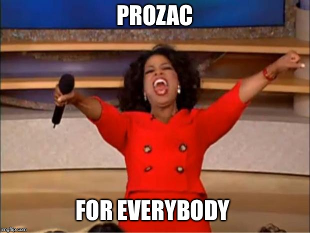 PROZAC FOR EVERYBODY | image tagged in memes,oprah you get a | made w/ Imgflip meme maker