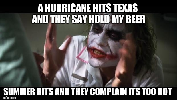 And everybody loses their minds Meme | A HURRICANE HITS TEXAS AND THEY SAY HOLD MY BEER SUMMER HITS AND THEY COMPLAIN ITS TOO HOT | image tagged in memes,and everybody loses their minds | made w/ Imgflip meme maker