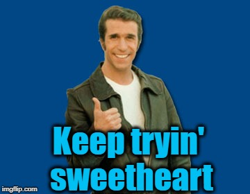 the Fonz | Keep tryin' sweetheart | image tagged in the fonz | made w/ Imgflip meme maker