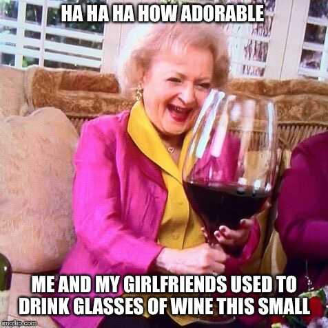 Betty White Wine | HA HA HA HOW ADORABLE ME AND MY GIRLFRIENDS USED TO DRINK GLASSES OF WINE THIS SMALL | image tagged in betty white wine | made w/ Imgflip meme maker