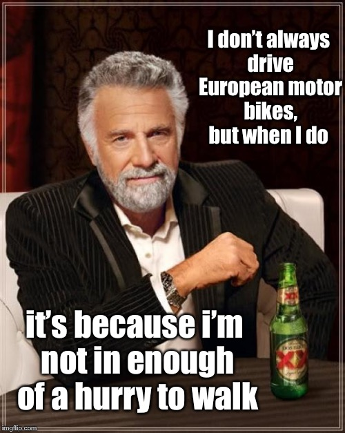 The Most Interesting Man In The World Meme | I don't always drive European motor bikes, but when I do it's because i'm not in enough of a hurry to walk | image tagged in memes,the most interesting man in the world | made w/ Imgflip meme maker