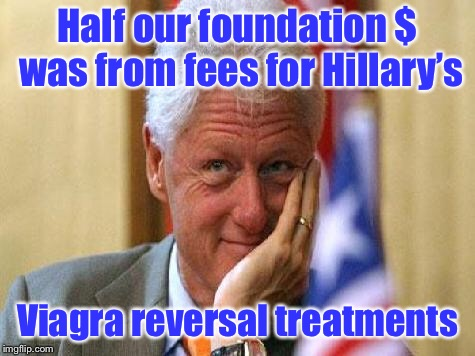 smiling bill clinton | Half our foundation $ was from fees for Hillary's Viagra reversal treatments | image tagged in smiling bill clinton | made w/ Imgflip meme maker