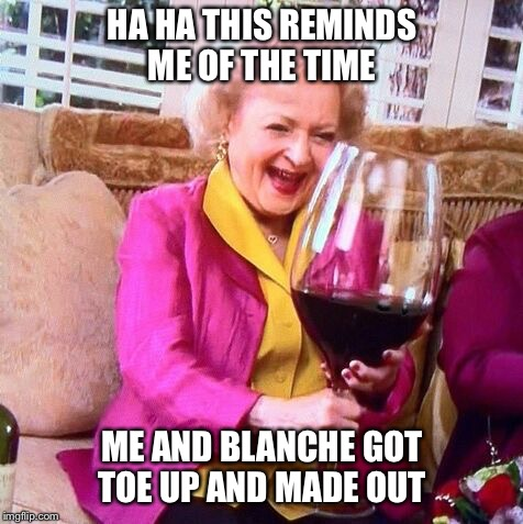 Betty White Wine | HA HA THIS REMINDS ME OF THE TIME ME AND BLANCHE GOT TOE UP AND MADE OUT | image tagged in betty white wine | made w/ Imgflip meme maker