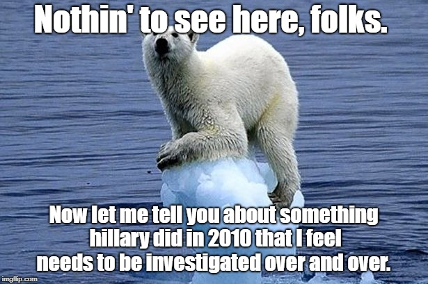 Bernie Bros | Nothin' to see here, folks. Now let me tell you about something hillary did in 2010 that I feel needs to be investigated over and over. | image tagged in polar bear climate change,hillary,cult45,trump | made w/ Imgflip meme maker