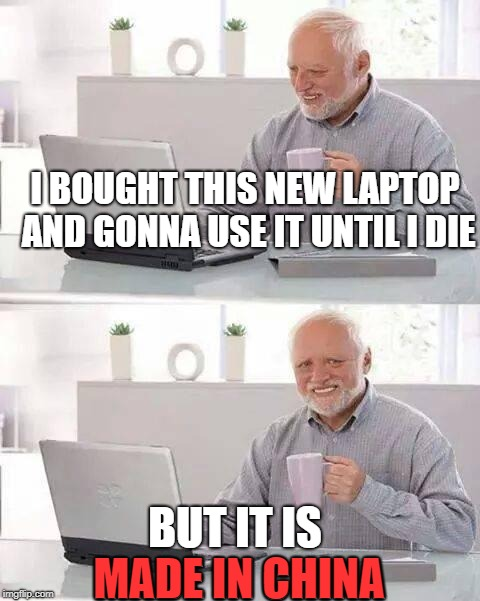 Hide the Pain Harold |  I BOUGHT THIS NEW LAPTOP AND GONNA USE IT UNTIL I DIE; BUT IT IS MADE IN CHINA; MADE IN CHINA | image tagged in memes,hide the pain harold,made in china | made w/ Imgflip meme maker