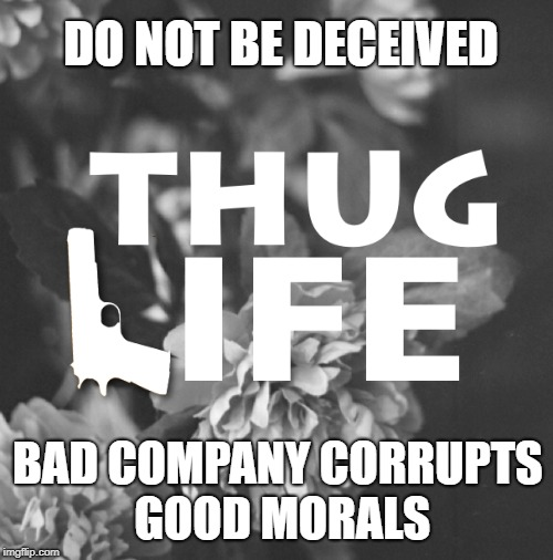 1 Corinthians 15:33  The Thug Life Will Corrupt Your Morals | DO NOT BE DECEIVED BAD COMPANY CORRUPTS GOOD MORALS | image tagged in bible,bible verse,holy spirit,bad company,verse,thugs | made w/ Imgflip meme maker