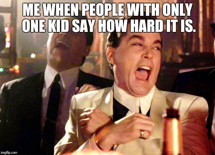 Good Fellas Hilarious Meme | ME WHEN PEOPLE WITH ONLY ONE KID SAY HOW HARD IT IS. | image tagged in memes,good fellas hilarious | made w/ Imgflip meme maker