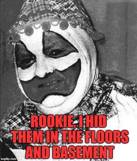 John Wayne Gacy | ROOKIE, I HID THEM IN THE FLOORS AND BASEMENT | image tagged in john wayne gacy | made w/ Imgflip meme maker