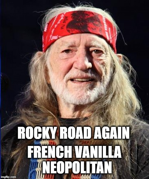 Willie loves National Ice Cream Day | ROCKY ROAD AGAIN FRENCH VANILLA  NEOPOLITAN | image tagged in ice cream,willie nelson,ice cream truck,munchies | made w/ Imgflip meme maker
