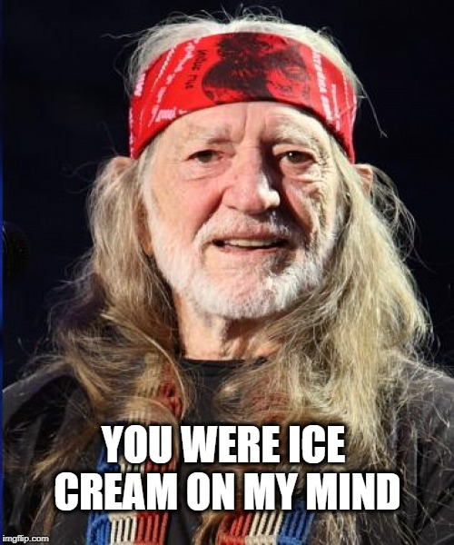 Willy's got the munchies... | YOU WERE ICE CREAM ON MY MIND | image tagged in willie nelson,munchies,this ice cream tastes like your soul,ice cream,ice cream truck,always | made w/ Imgflip meme maker