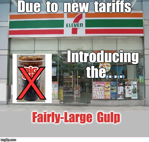 7-Eleven Downgrade | Due  to  new  tariffs X Introducing  the . . . Fairly-Large  Gulp | image tagged in 7-eleven,memes,tariffs,donald trump | made w/ Imgflip meme maker