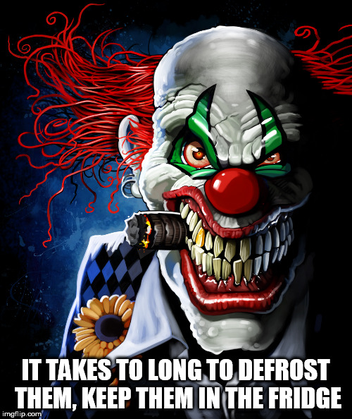 Evil clown | IT TAKES TO LONG TO DEFROST THEM, KEEP THEM IN THE FRIDGE | image tagged in evil clown | made w/ Imgflip meme maker