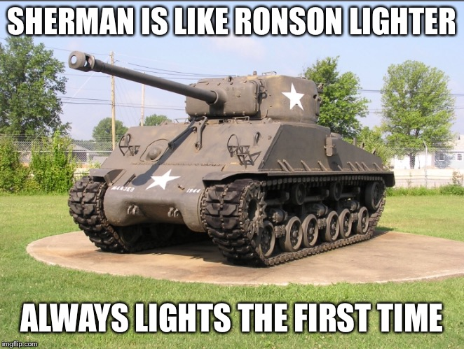 When America Forgets Armor in WWII | SHERMAN IS LIKE RONSON LIGHTER ALWAYS LIGHTS THE FIRST TIME | image tagged in tank,world war ii | made w/ Imgflip meme maker