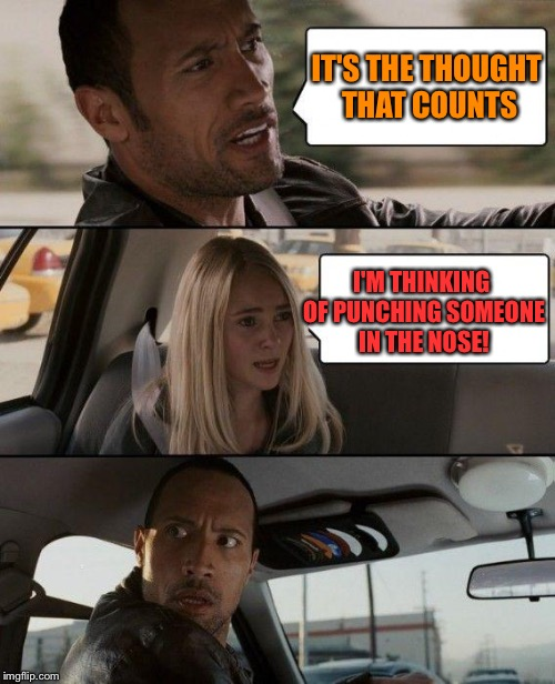 The Rock Driving Meme | IT'S THE THOUGHT THAT COUNTS I'M THINKING OF PUNCHING SOMEONE IN THE NOSE! | image tagged in memes,the rock driving | made w/ Imgflip meme maker