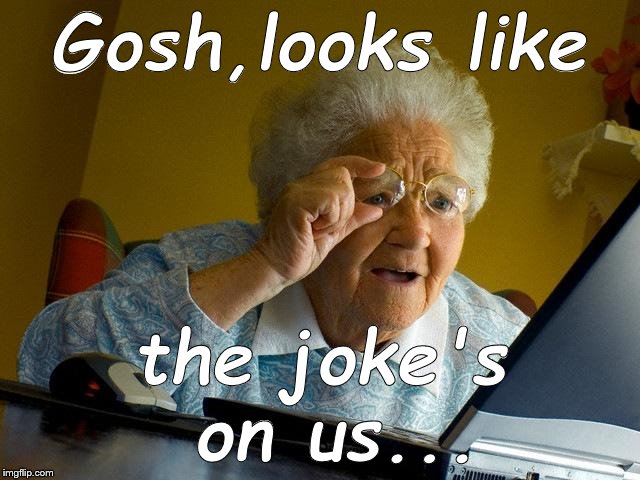 Grandma Finds The Internet Meme | Gosh,looks like the joke's on us... | image tagged in memes,grandma finds the internet | made w/ Imgflip meme maker