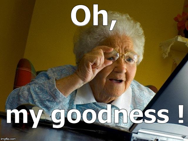 Grandma Finds The Internet Meme | Oh, my goodness ! | image tagged in memes,grandma finds the internet | made w/ Imgflip meme maker