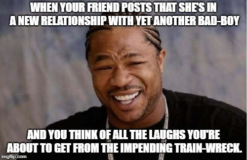 Again? Stupid bitch. | WHEN YOUR FRIEND POSTS THAT SHE'S IN A NEW RELATIONSHIP WITH YET ANOTHER BAD-BOY AND YOU THINK OF ALL THE LAUGHS YOU'RE ABOUT TO GET FROM TH | image tagged in memes,yo dawg heard you,relationships,bad boy | made w/ Imgflip meme maker