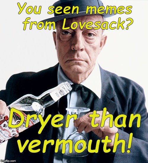 Buster vodka ad | You seen memes from Lovesack? Dryer than vermouth! | image tagged in buster vodka ad | made w/ Imgflip meme maker