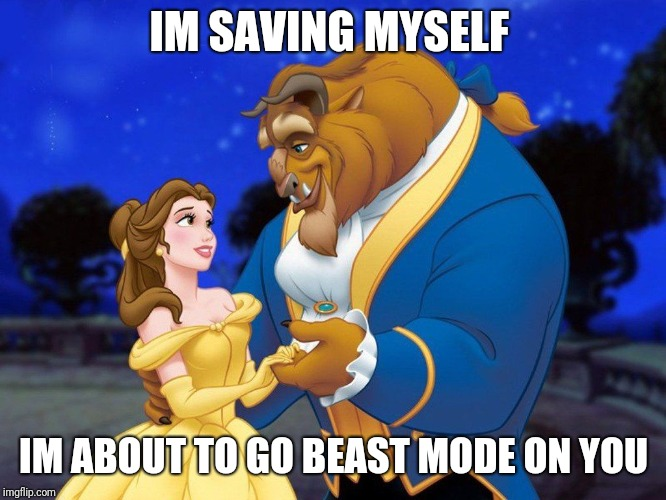 Beauty and the beast | IM SAVING MYSELF IM ABOUT TO GO BEAST MODE ON YOU | image tagged in beauty and the beast | made w/ Imgflip meme maker