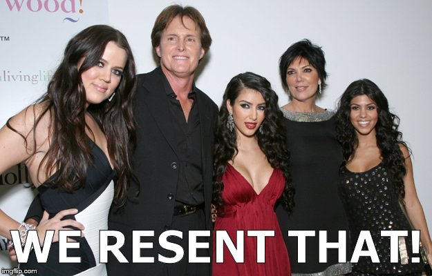 Jenner Christmas | WE RESENT THAT! | image tagged in jenner christmas | made w/ Imgflip meme maker