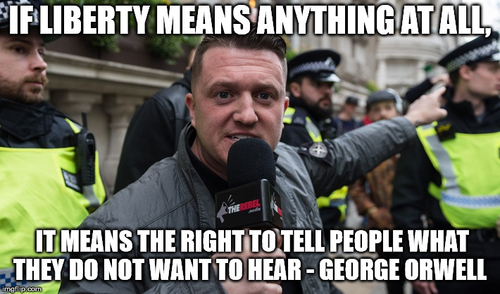 IF LIBERTY MEANS ANYTHING AT ALL, IT MEANS THE RIGHT TO TELL PEOPLE WHAT THEY DO NOT WANT TO HEAR - GEORGE ORWELL | image tagged in tommy robinson | made w/ Imgflip meme maker