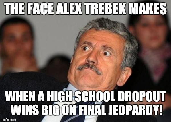 shocked | THE FACE ALEX TREBEK MAKES WHEN A HIGH SCHOOL DROPOUT WINS BIG ON FINAL JEOPARDY! | image tagged in shocked | made w/ Imgflip meme maker
