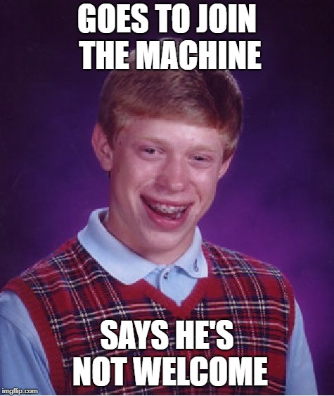 Bad Luck Brian Meme | GOES TO JOIN THE MACHINE SAYS HE'S NOT WELCOME | image tagged in memes,bad luck brian | made w/ Imgflip meme maker