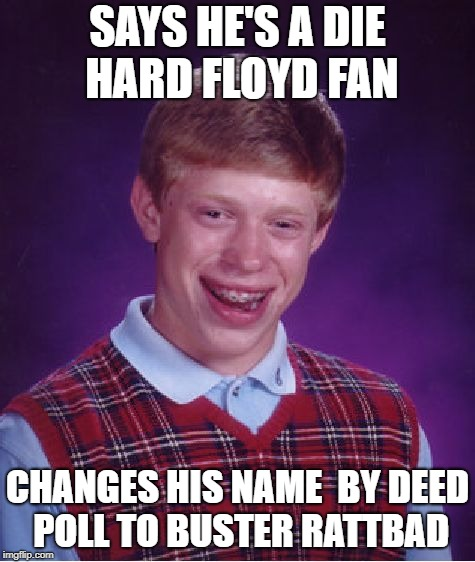 Bad Luck Brian Meme | SAYS HE'S A DIE HARD FLOYD FAN CHANGES HIS NAME  BY DEED POLL TO BUSTER RATTBAD | image tagged in memes,bad luck brian | made w/ Imgflip meme maker