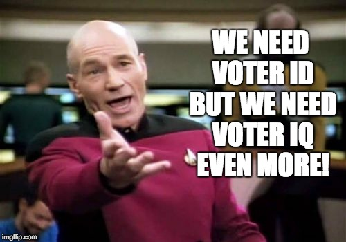Picard Wtf | WE NEED VOTER ID BUT WE NEED VOTER IQ EVEN MORE! | image tagged in memes,picard wtf | made w/ Imgflip meme maker