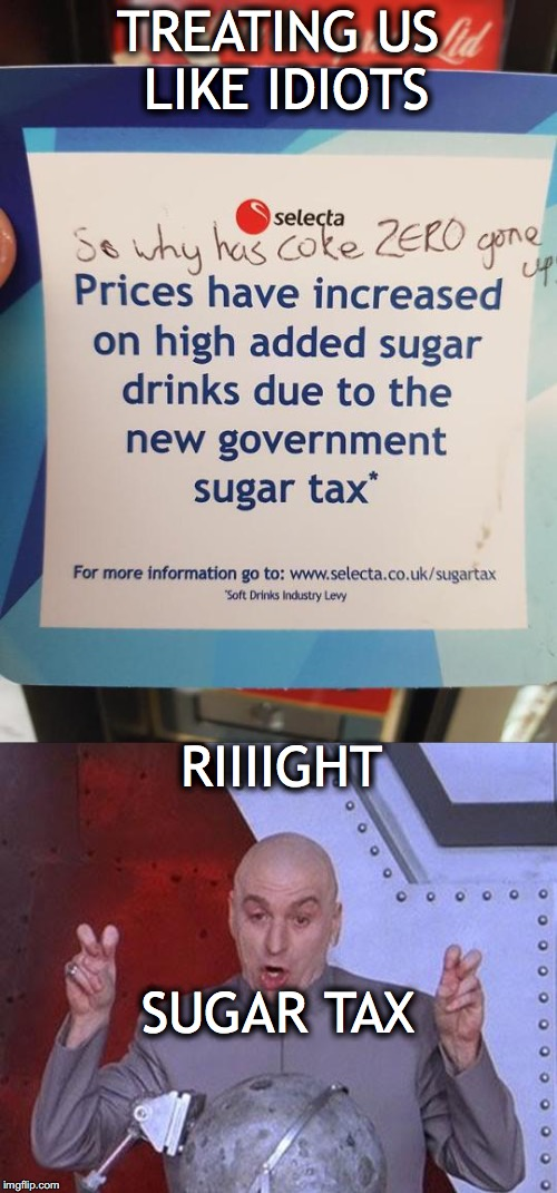 Bureaucratic Expertise | TREATING US LIKE IDIOTS RIIIIGHT SUGAR TAX | image tagged in taxes,coca cola,chemistry | made w/ Imgflip meme maker