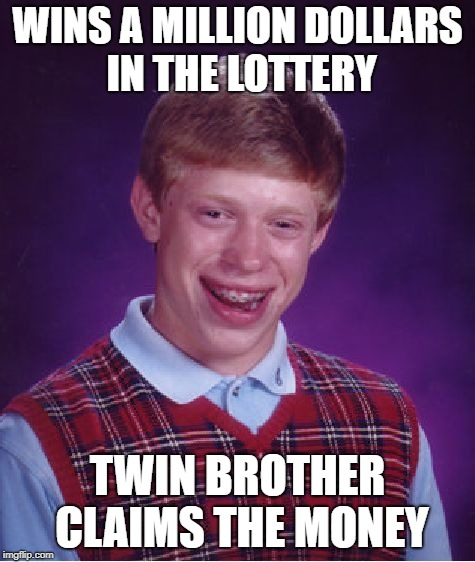 Bad Luck Brian Meme | WINS A MILLION DOLLARS IN THE LOTTERY TWIN BROTHER CLAIMS THE MONEY | image tagged in memes,bad luck brian | made w/ Imgflip meme maker