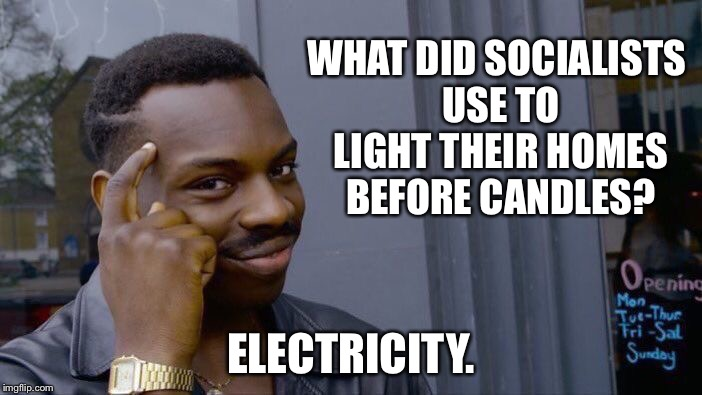 Roll Safe Think About It Meme | WHAT DID SOCIALISTS USE TO LIGHT THEIR HOMES BEFORE CANDLES? ELECTRICITY. | image tagged in memes,roll safe think about it | made w/ Imgflip meme maker