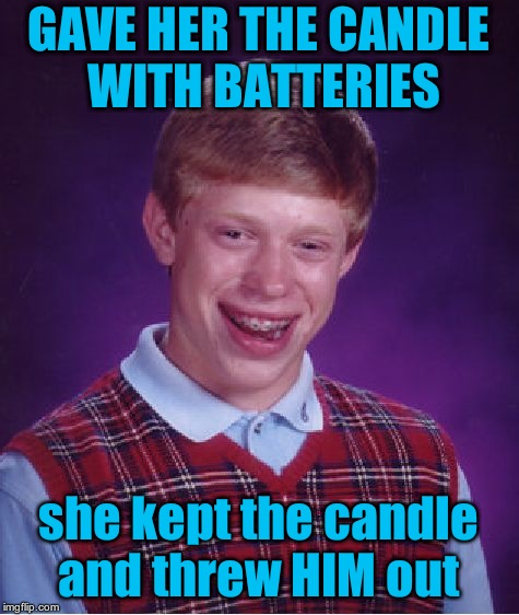 Bad Luck Brian Meme | GAVE HER THE CANDLE WITH BATTERIES she kept the candle and threw HIM out | image tagged in memes,bad luck brian | made w/ Imgflip meme maker