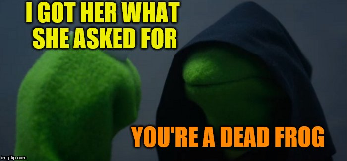 Evil Kermit Meme | I GOT HER WHAT SHE ASKED FOR YOU'RE A DEAD FROG | image tagged in memes,evil kermit | made w/ Imgflip meme maker