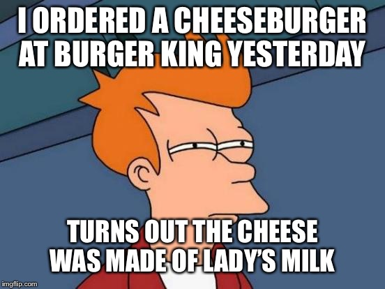 Ewww | I ORDERED A CHEESEBURGER AT BURGER KING YESTERDAY TURNS OUT THE CHEESE WAS MADE OF LADY'S MILK | image tagged in memes,futurama fry,funny memes,burger king | made w/ Imgflip meme maker