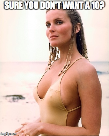 bo derek | SURE YOU DON'T WANT A 10? | image tagged in bo derek | made w/ Imgflip meme maker