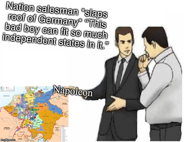 "*Bismarck Intensifies* | Napoleon Nation salesman *slaps roof of Germany* ""This bad boy can fit so much independent states in it."" 