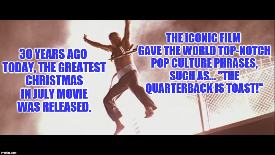 The LAST Action Hero | 30 YEARS AGO TODAY, THE GREATEST CHRISTMAS IN JULY MOVIE WAS RELEASED. THE ICONIC FILM GAVE THE WORLD TOP-NOTCH POP CULTURE PHRASES, SUCH AS | image tagged in action movies | made w/ Imgflip meme maker