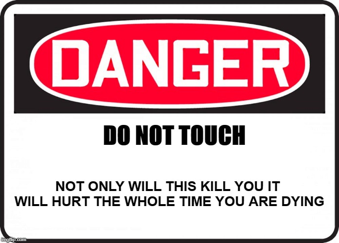 danger |  DO NOT TOUCH; NOT ONLY WILL THIS KILL YOU IT WILL HURT THE WHOLE TIME YOU ARE DYING | image tagged in danger,warning sign,safety first | made w/ Imgflip meme maker