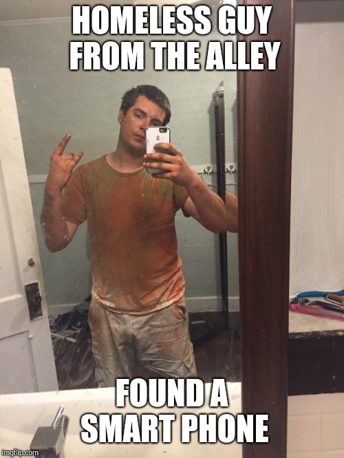 Gay Homeless Guy | HOMELESS GUY FROM THE ALLEY FOUND A SMART PHONE | image tagged in homosexual,dirty,gay | made w/ Imgflip meme maker